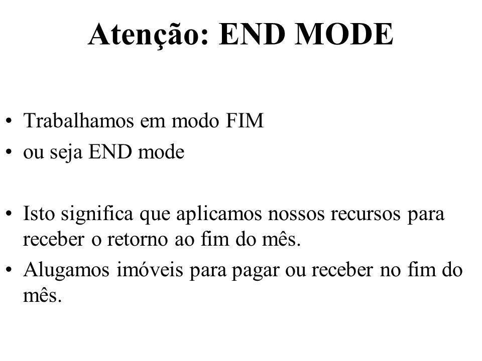Atenção: END MODE Trabalhamos em modo FIM ou seja END mode Isto significa que aplicamos nossos recursos para receber o retorno ao fim do mês. Alugamos