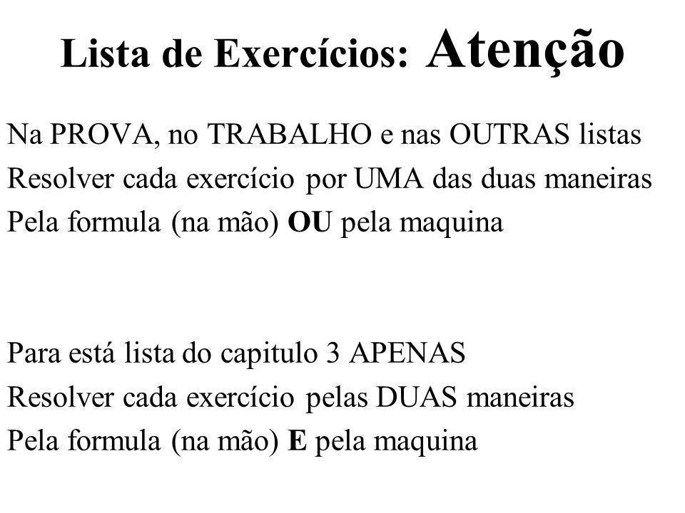 Lista de Exercícios: Atenção Na PROVA, no TRABALHO e nas OUTRAS listas Resolver cada exercício por UMA das duas maneiras Pela formula (na mão) OU pela