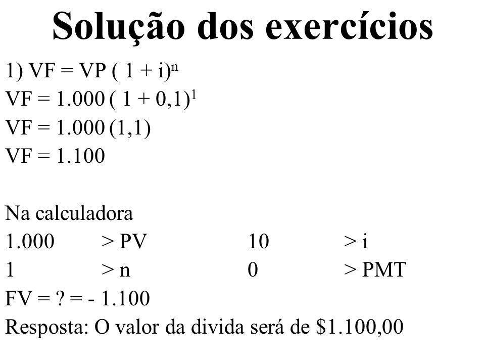 Solução dos exercícios 1) VF = VP ( 1 + i) n VF = 1.000 ( 1 + 0,1) 1 VF = 1.000 (1,1) VF = 1.100 Na calculadora 1.000 > PV10 > i 1 > n0 > PMT FV = ? =