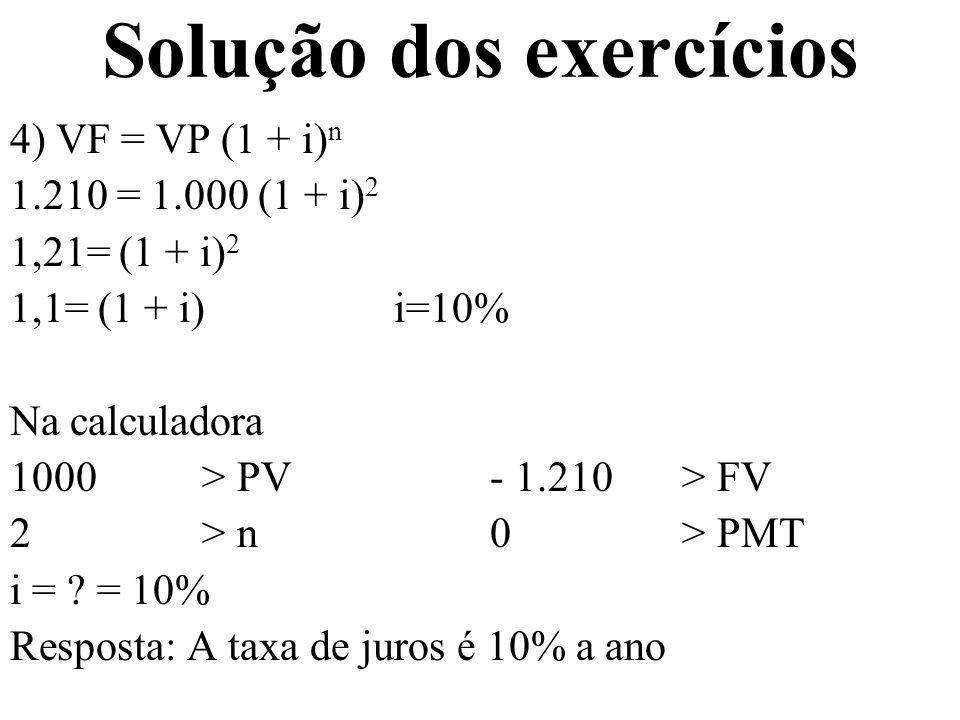 Solução dos exercícios 4) VF = VP (1 + i) n 1.210 = 1.000 (1 + i) 2 1,21= (1 + i) 2 1,1= (1 + i)i=10% Na calculadora 1000 > PV- 1.210 > FV 2 > n0 > PM