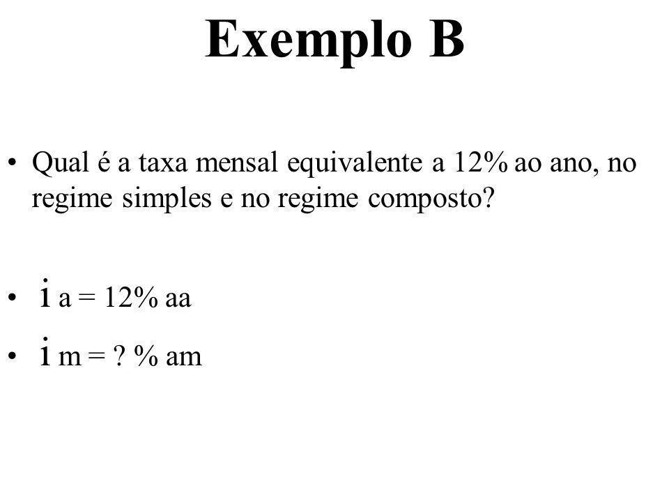 Exemplo B Qual é a taxa mensal equivalente a 12% ao ano, no regime simples e no regime composto? i a = 12% aa i m = ? % am