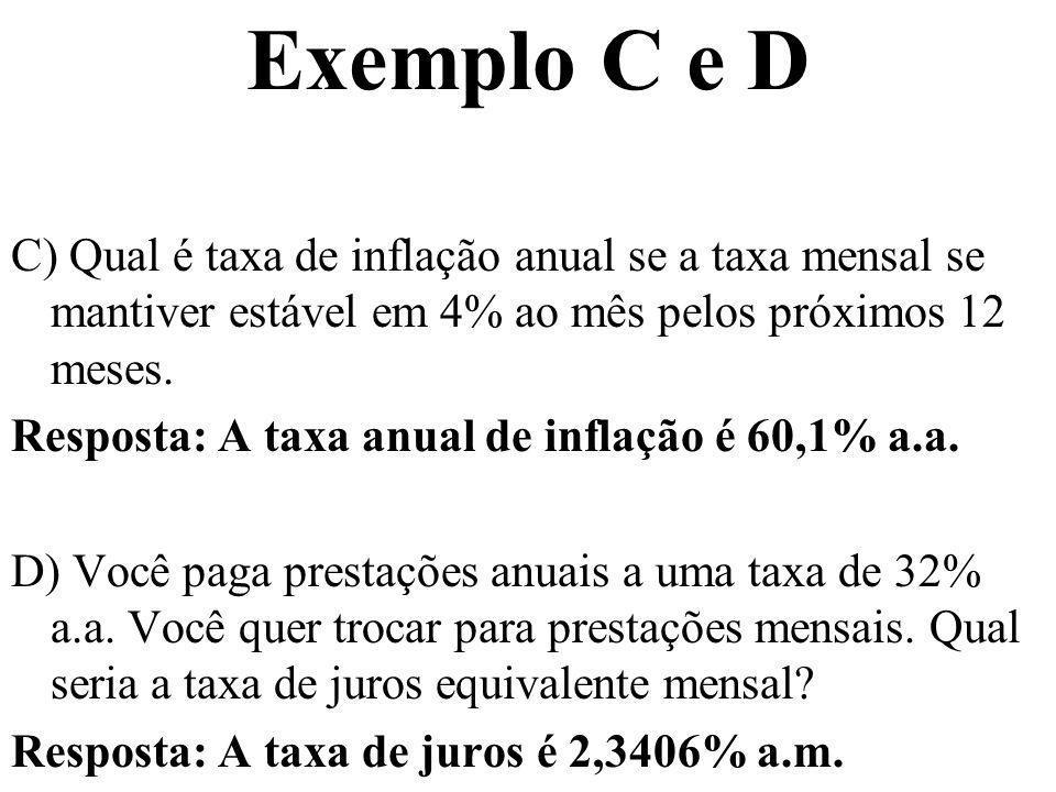 Exemplo C e D C) Qual é taxa de inflação anual se a taxa mensal se mantiver estável em 4% ao mês pelos próximos 12 meses. Resposta: A taxa anual de in
