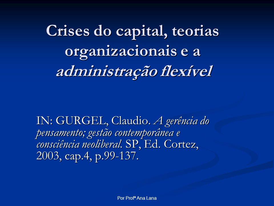 Por Profª Ana Lana Crises do capital, teorias organizacionais e a administração flexível IN: GURGEL, Claudio. A gerência do pensamento; gestão contemp