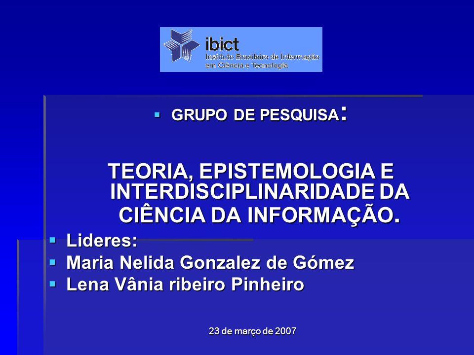 23 de março de 2007 GRUPO DE PESQUISA : GRUPO DE PESQUISA : TEORIA, EPISTEMOLOGIA E INTERDISCIPLINARIDADE DA CIÊNCIA DA INFORMAÇÃO.