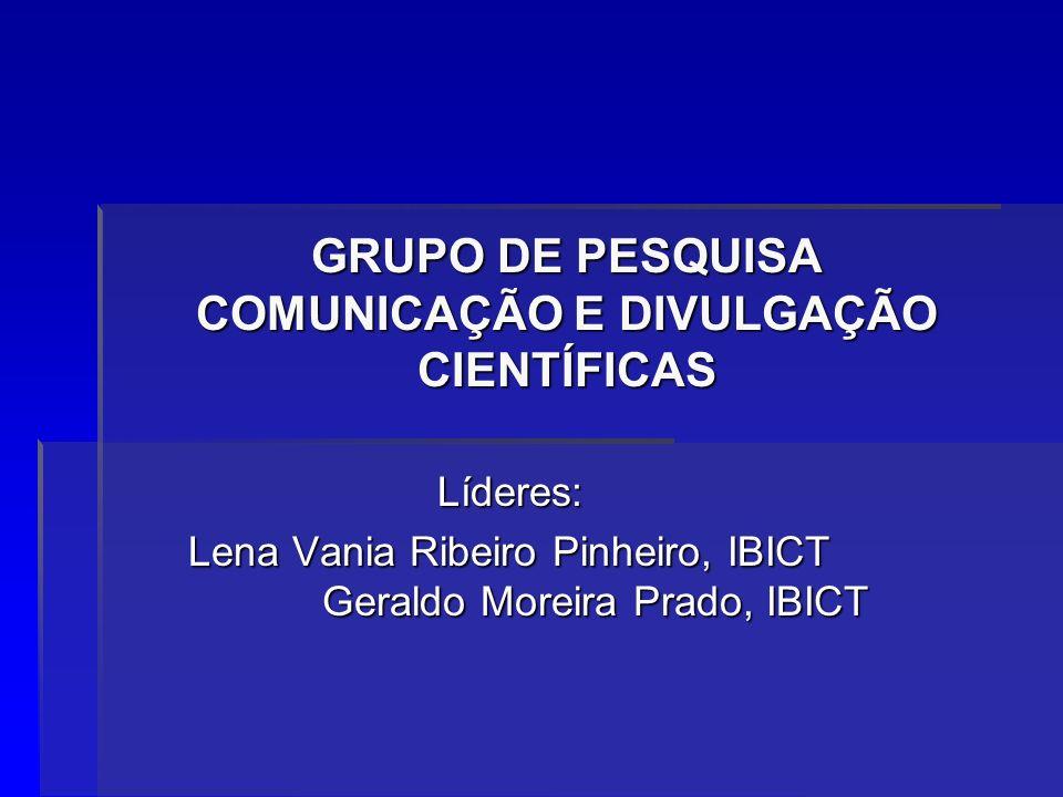 GRUPO DE PESQUISA COMUNICAÇÃO E DIVULGAÇÃO CIENTÍFICAS Líderes: Lena Vania Ribeiro Pinheiro, IBICT Geraldo Moreira Prado, IBICT
