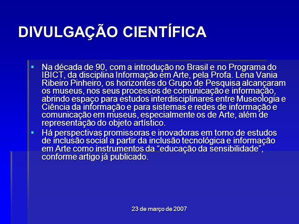 23 de março de 2007 DIVULGAÇÃO CIENTÍFICA Na década de 90, com a introdução no Brasil e no Programa do IBICT, da disciplina Informação em Arte, pela Profa.