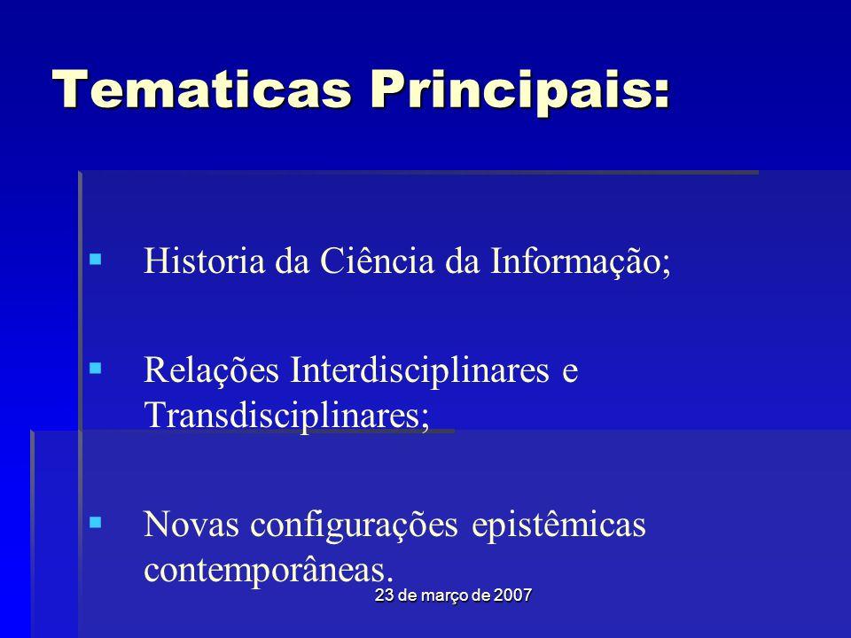 23 de março de 2007 Tematicas Principais: Historia da Ciência da Informação; Relações Interdisciplinares e Transdisciplinares; Novas configurações epistêmicas contemporâneas.