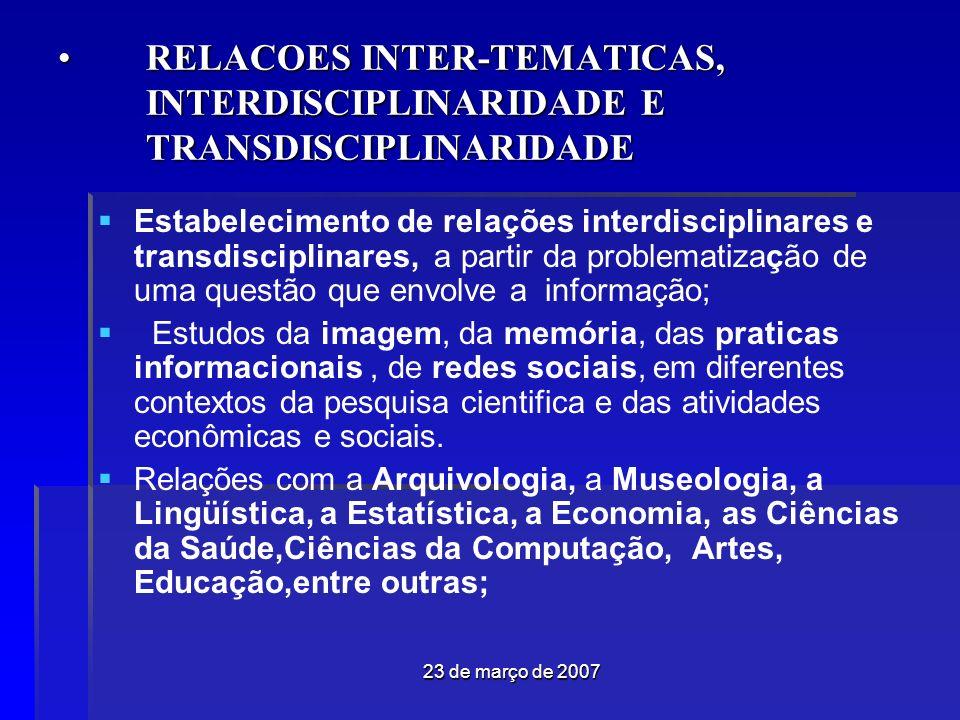 23 de março de 2007 RELACOES INTER-TEMATICAS, INTERDISCIPLINARIDADE E TRANSDISCIPLINARIDADERELACOES INTER-TEMATICAS, INTERDISCIPLINARIDADE E TRANSDISCIPLINARIDADE Estabelecimento de relações interdisciplinares e transdisciplinares, a partir da problematização de uma questão que envolve a informação; Estudos da imagem, da memória, das praticas informacionais, de redes sociais, em diferentes contextos da pesquisa cientifica e das atividades econômicas e sociais.