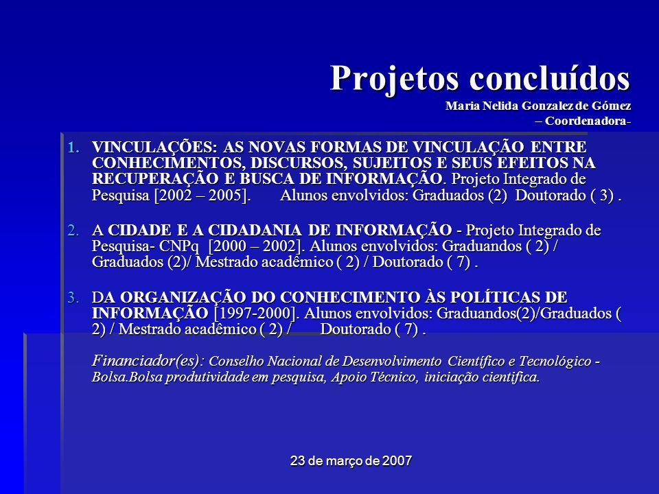 23 de março de 2007 Projetos concluídos Maria Nelida Gonzalez de Gómez – Coordenadora- VINCULAÇÕES: AS NOVAS FORMAS DE VINCULAÇÃO ENTRE CONHECIMENTOS, DISCURSOS, SUJEITOS E SEUS EFEITOS NA RECUPERAÇÃO E BUSCA DE INFORMAÇÃO.