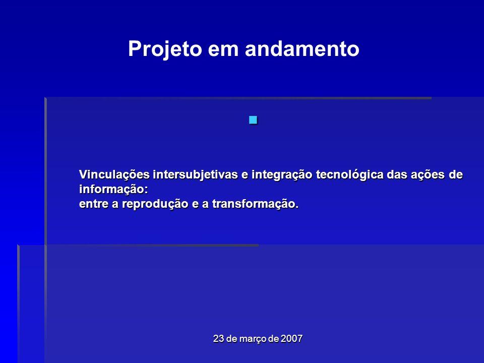 23 de março de 2007 Vinculações intersubjetivas e integração tecnológica das ações de informação: entre a reprodução e a transformação.