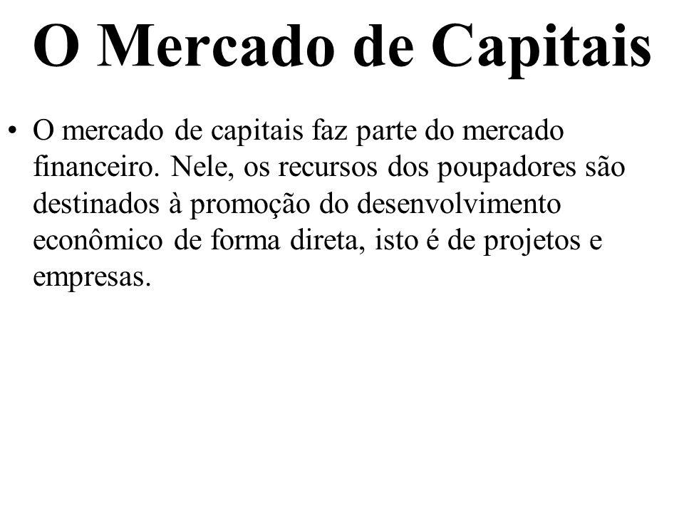 O Mercado de Capitais O mercado de capitais faz parte do mercado financeiro. Nele, os recursos dos poupadores são destinados à promoção do desenvolvim