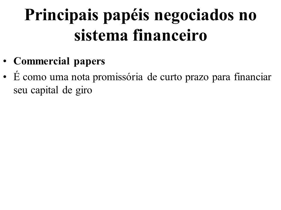 Principais papéis negociados no sistema financeiro Commercial papers É como uma nota promissória de curto prazo para financiar seu capital de giro