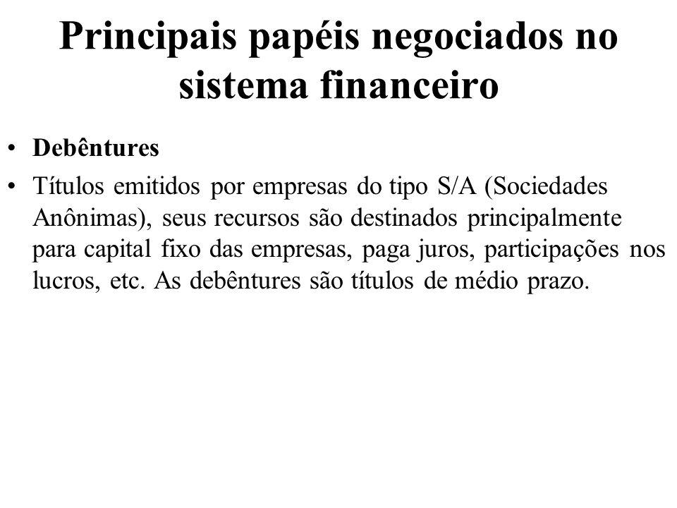 Principais papéis negociados no sistema financeiro Debêntures Títulos emitidos por empresas do tipo S/A (Sociedades Anônimas), seus recursos são desti