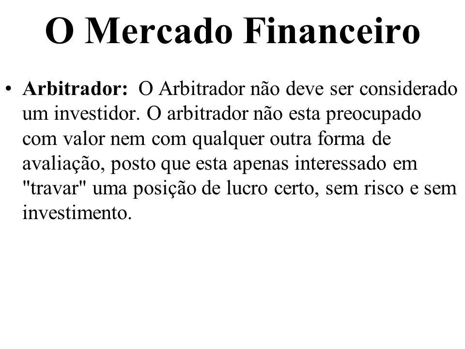 O Mercado Financeiro Arbitrador: O Arbitrador não deve ser considerado um investidor. O arbitrador não esta preocupado com valor nem com qualquer outr