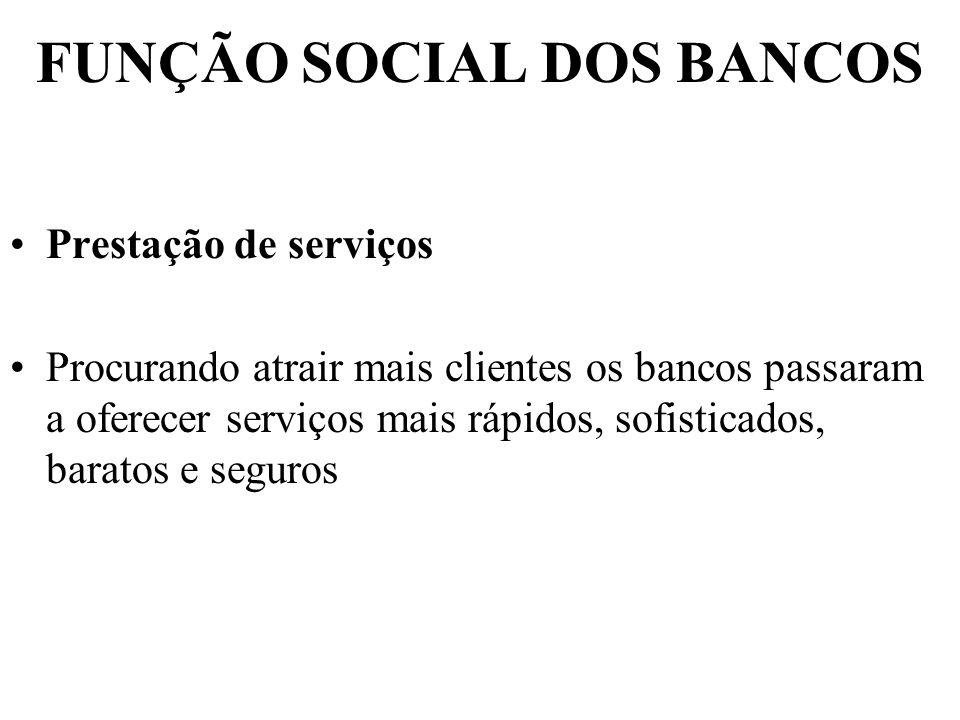 FUNÇÃO SOCIAL DOS BANCOS Prestação de serviços Procurando atrair mais clientes os bancos passaram a oferecer serviços mais rápidos, sofisticados, bara