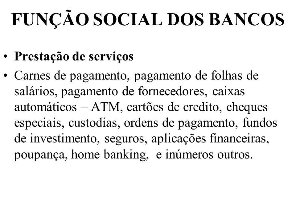 FUNÇÃO SOCIAL DOS BANCOS Prestação de serviços Carnes de pagamento, pagamento de folhas de salários, pagamento de fornecedores, caixas automáticos – A