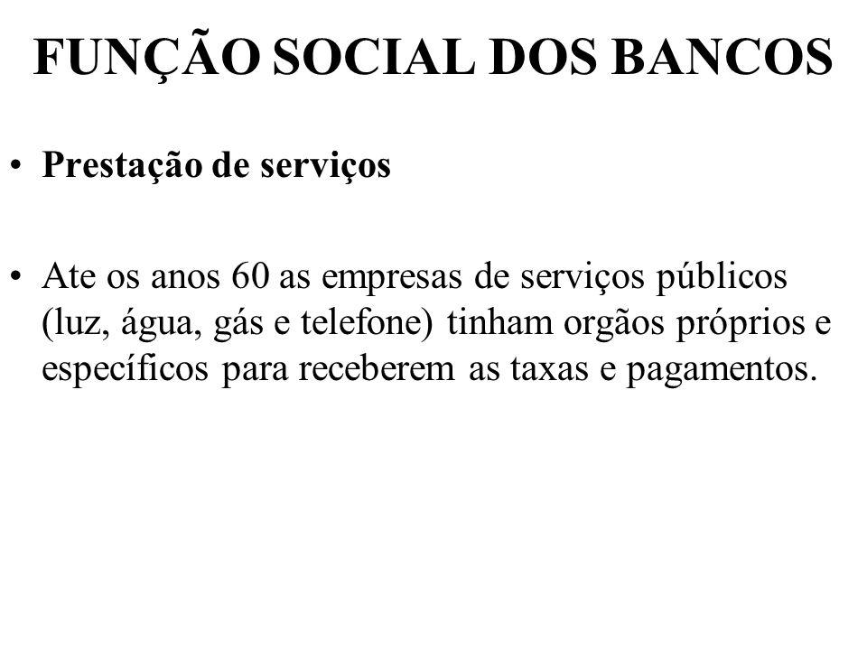 FUNÇÃO SOCIAL DOS BANCOS Prestação de serviços Ate os anos 60 as empresas de serviços públicos (luz, água, gás e telefone) tinham orgãos próprios e es