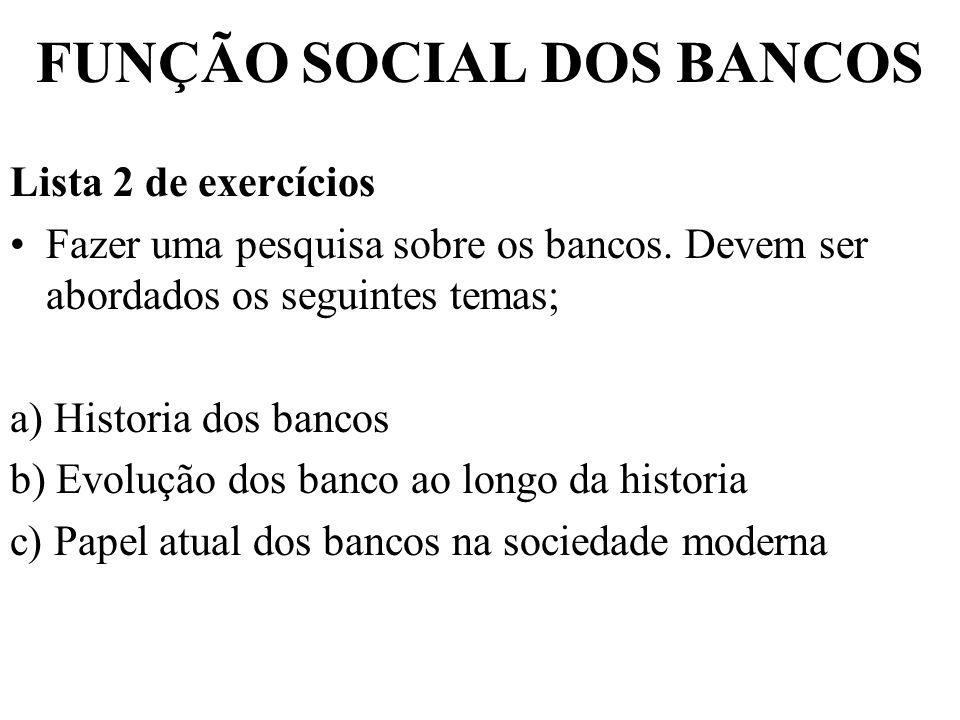 FUNÇÃO SOCIAL DOS BANCOS Lista 2 de exercícios Fazer uma pesquisa sobre os bancos. Devem ser abordados os seguintes temas; a) Historia dos bancos b) E
