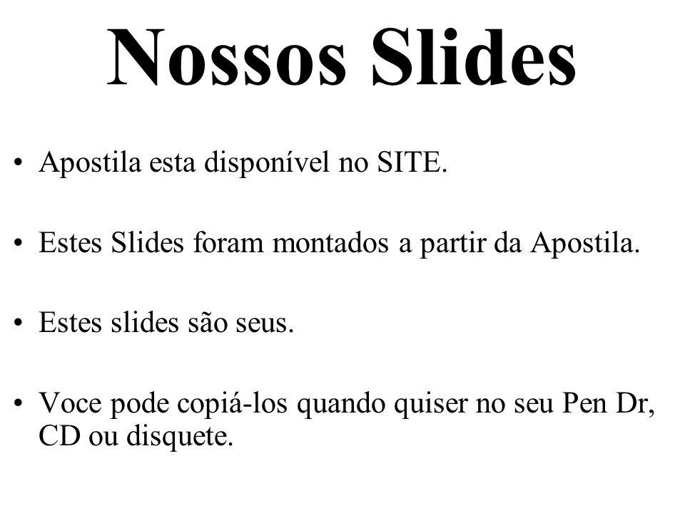 Nossos Slides Apostila esta disponível no SITE. Estes Slides foram montados a partir da Apostila. Estes slides são seus. Voce pode copiá-los quando qu