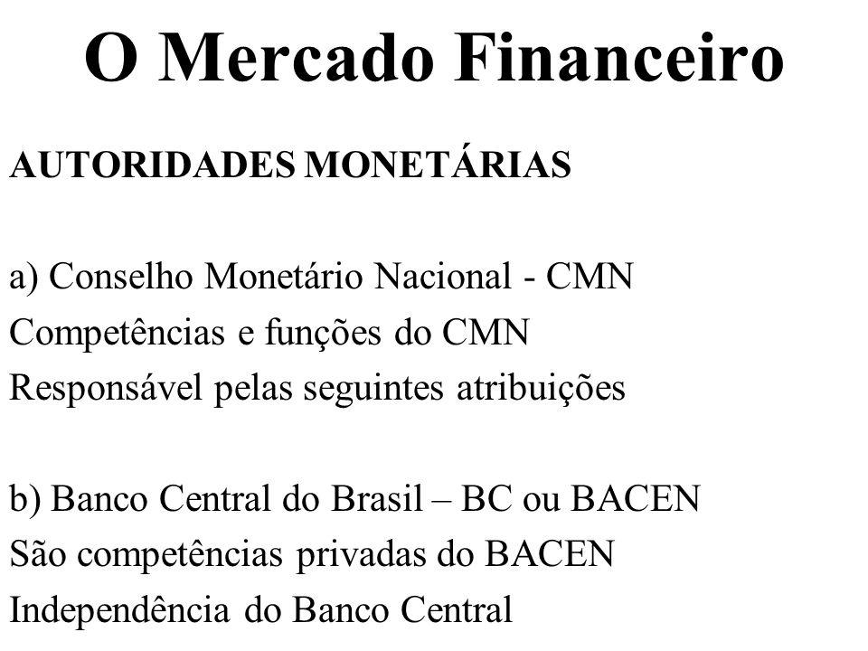 O Mercado Financeiro AUTORIDADES MONETÁRIAS a) Conselho Monetário Nacional - CMN Competências e funções do CMN Responsável pelas seguintes atribuições