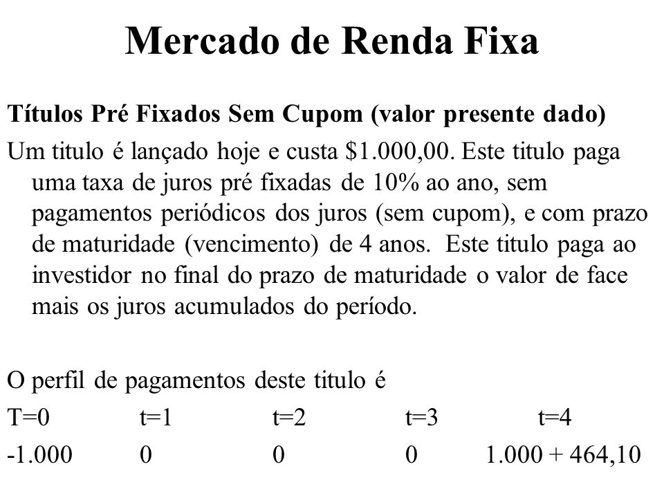 Mercado de Renda Fixa Títulos Pré Fixados Sem Cupom (valor presente dado) Um titulo é lançado hoje e custa $1.000,00. Este titulo paga uma taxa de jur