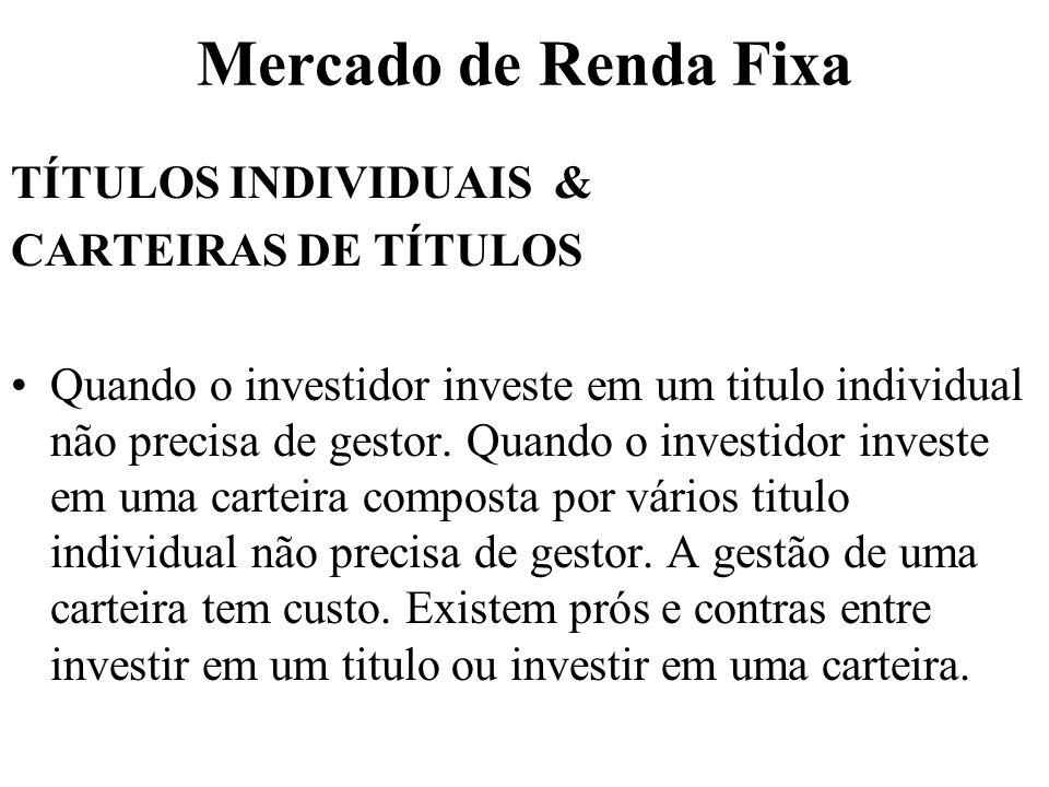 Mercado de Renda Fixa TÍTULOS INDIVIDUAIS & CARTEIRAS DE TÍTULOS Quando o investidor investe em um titulo individual não precisa de gestor. Quando o i