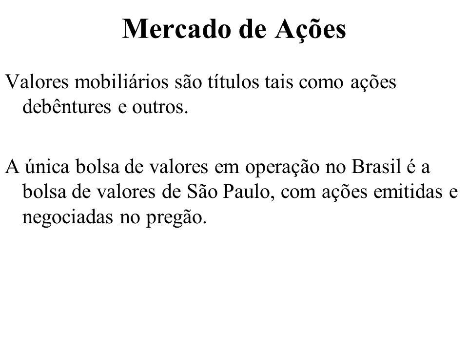 Mercado de Ações Valores mobiliários são títulos tais como ações debêntures e outros. A única bolsa de valores em operação no Brasil é a bolsa de valo