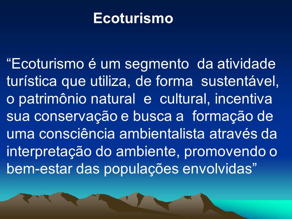 Ecoturismo é um segmento da atividade turística que utiliza, de forma sustentável, o patrimônio natural e cultural, incentiva sua conservação e busca a formação de uma consciência ambientalista através da interpretação do ambiente, promovendo o bem-estar das populações envolvidas Ecoturismo