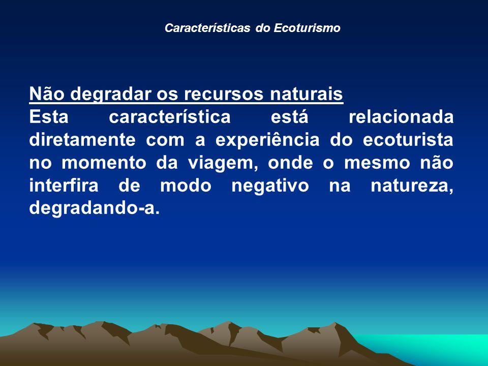 Características do Ecoturismo Não degradar os recursos naturais Esta característica está relacionada diretamente com a experiência do ecoturista no momento da viagem, onde o mesmo não interfira de modo negativo na natureza, degradando-a.