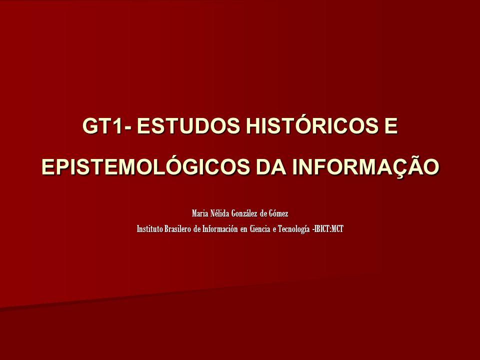 GT1- ESTUDOS HISTÓRICOS E EPISTEMOLÓGICOS DA INFORMAÇÃO Maria Nélida González de Gómez Instituto Brasilero de Información en Ciencia e Tecnología -IBICT:MCT