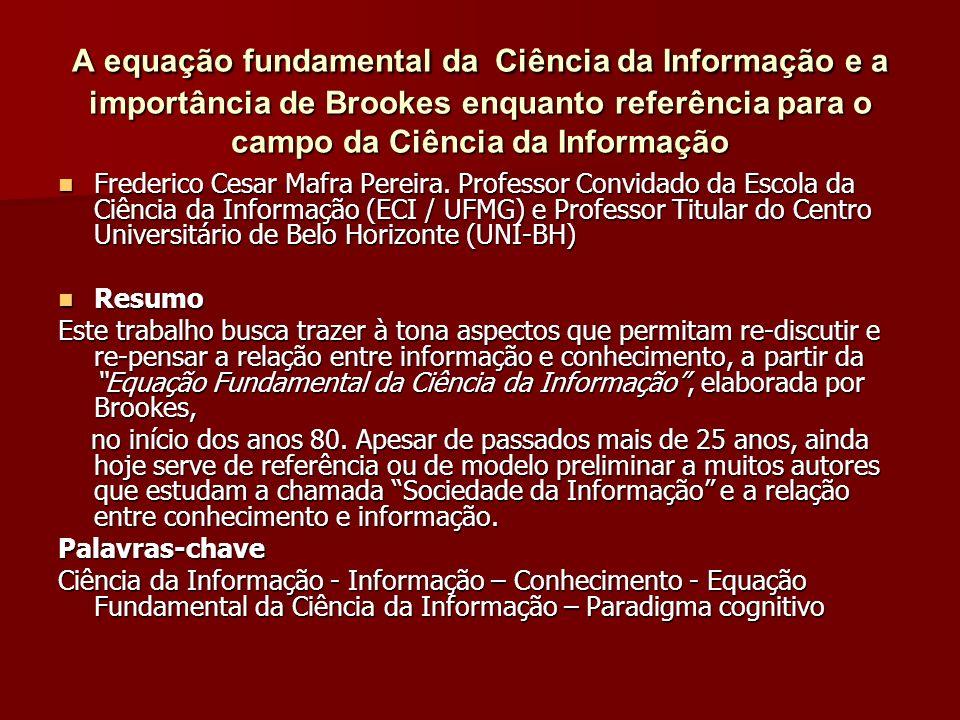 A equação fundamental da Ciência da Informação e a importância de Brookes enquanto referência para o campo da Ciência da Informação Frederico Cesar Mafra Pereira.