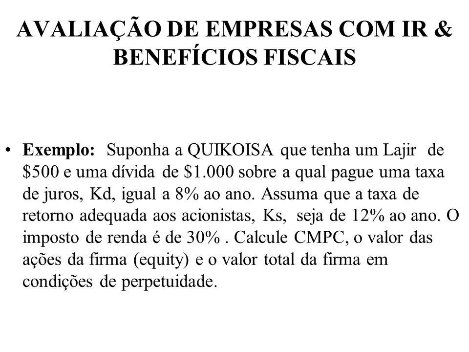 AVALIAÇÃO DE EMPRESAS COM IR & BENEFÍCIOS FISCAIS Exemplo: Suponha a QUIKOISA que tenha um Lajir de $500 e uma dívida de $1.000 sobre a qual pague uma