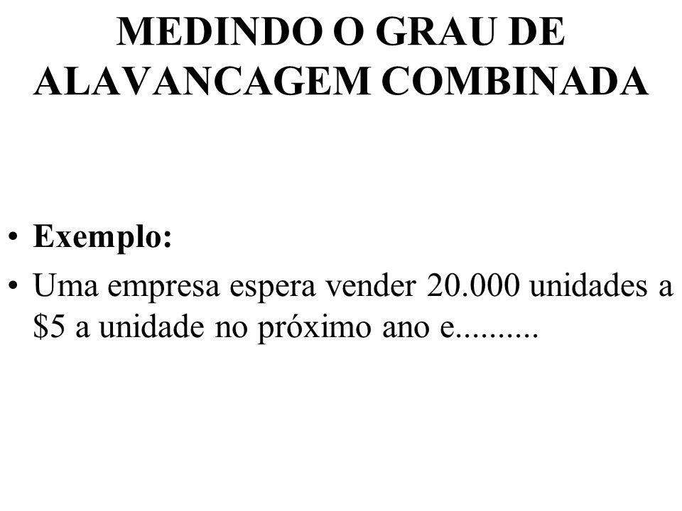 MEDINDO O GRAU DE ALAVANCAGEM COMBINADA Exemplo: Uma empresa espera vender 20.000 unidades a $5 a unidade no próximo ano e..........