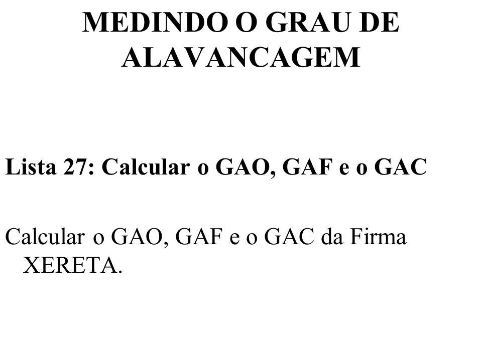 MEDINDO O GRAU DE ALAVANCAGEM Lista 27: Calcular o GAO, GAF e o GAC Calcular o GAO, GAF e o GAC da Firma XERETA.