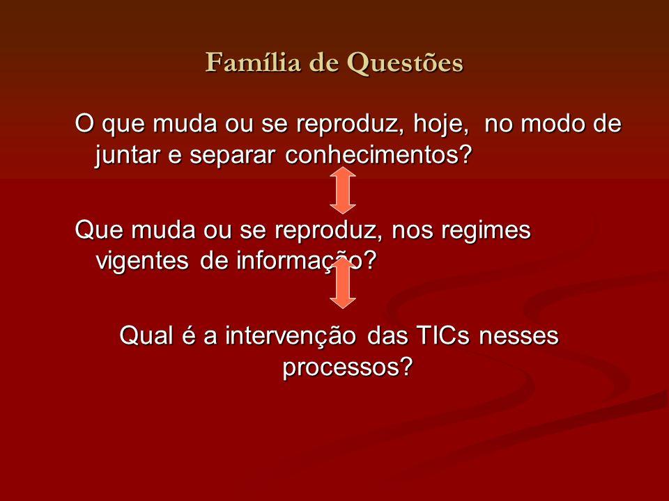 Família de Questões O que muda ou se reproduz, hoje, no modo de juntar e separar conhecimentos? Que muda ou se reproduz, nos regimes vigentes de infor