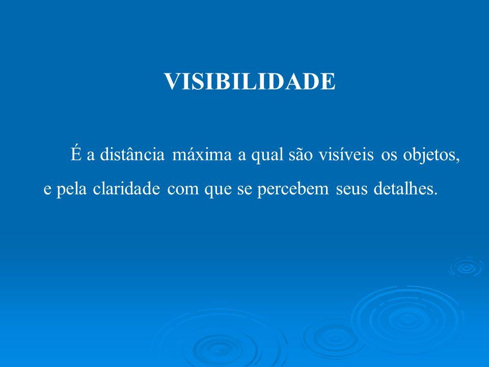 VISIBILIDADE É a distância máxima a qual são visíveis os objetos, e pela claridade com que se percebem seus detalhes.