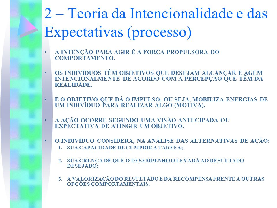 2 – Teoria da Intencionalidade e das Expectativas (processo) A INTENÇÃO PARA AGIR É A FORÇA PROPULSORA DO COMPORTAMENTO. OS INDIVÍDUOS TÊM OBJETIVOS Q