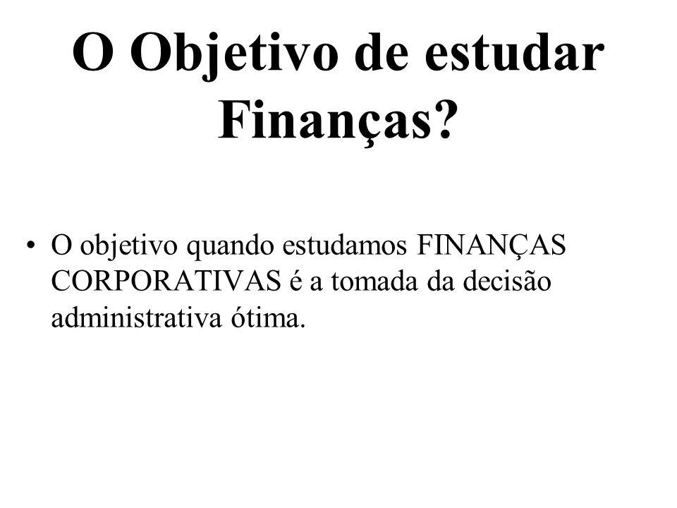 O Objetivo de estudar Finanças? O objetivo quando estudamos FINANÇAS CORPORATIVAS é a tomada da decisão administrativa ótima.