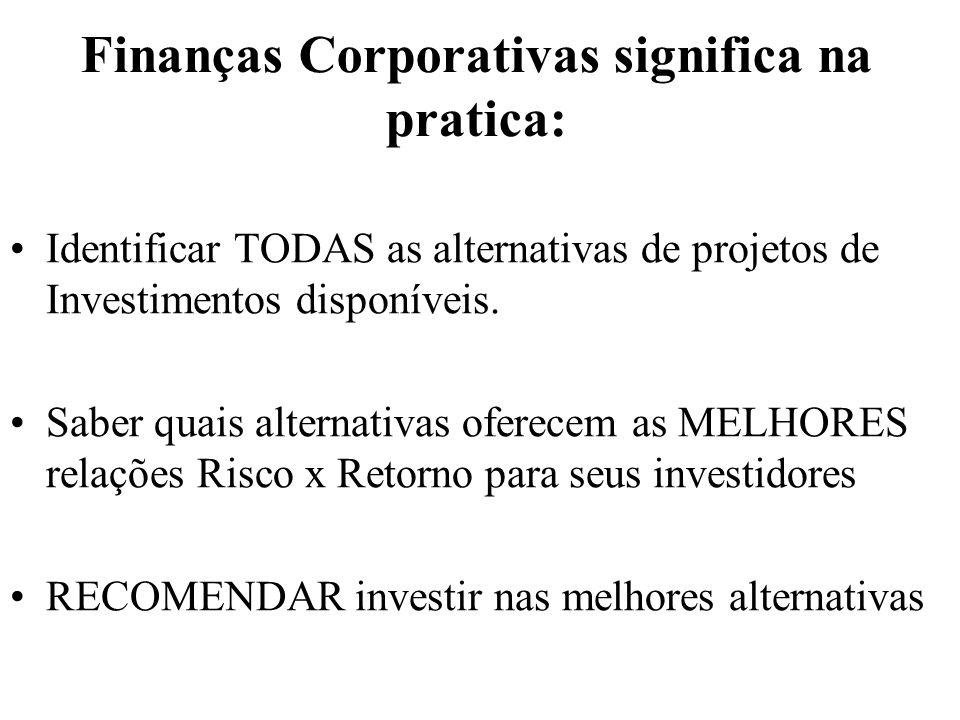 Finanças Corporativas significa na pratica: Identificar TODAS as alternativas de projetos de Investimentos disponíveis. Saber quais alternativas ofere