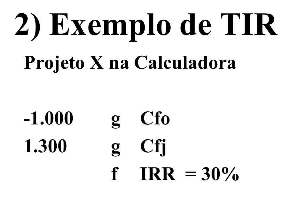 2) Exemplo de TIR Projeto X na Calculadora -1.000 gCfo 1.300gCfj fIRR = 30%