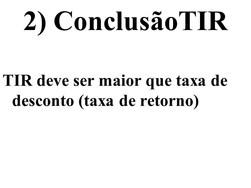 2) ConclusãoTIR TIR deve ser maior que taxa de desconto (taxa de retorno)
