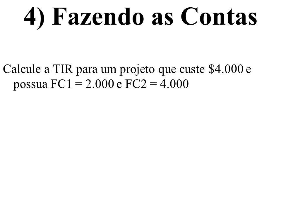 4) Fazendo as Contas Calcule a TIR para um projeto que custe $4.000 e possua FC1 = 2.000 e FC2 = 4.000