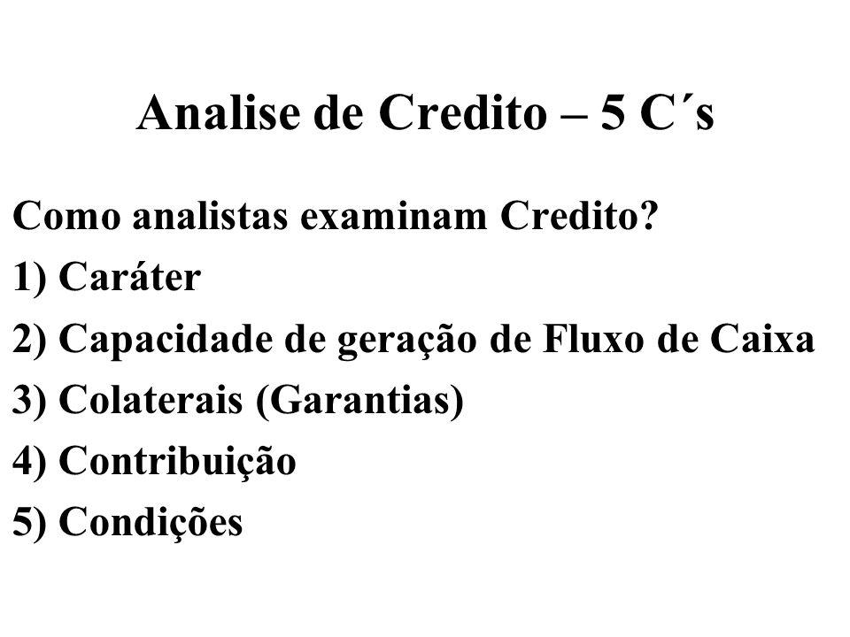 Analise de Credito – 5 C´s Como analistas examinam Credito? 1) Caráter 2) Capacidade de geração de Fluxo de Caixa 3) Colaterais (Garantias) 4) Contrib