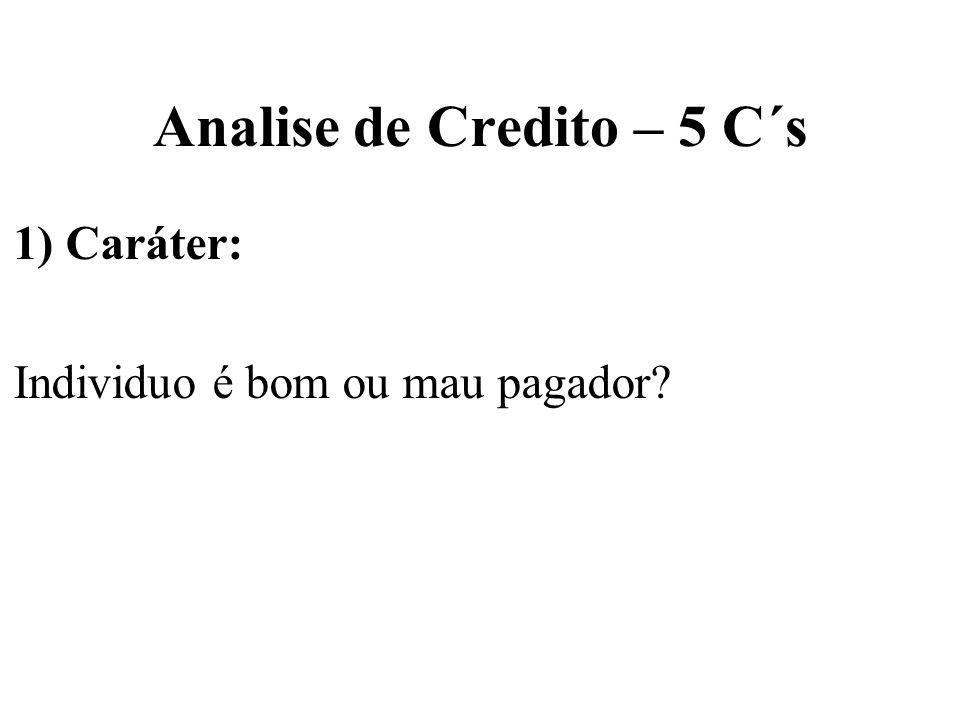 Analise de Credito – 5 C´s 1) Caráter: Individuo é bom ou mau pagador?
