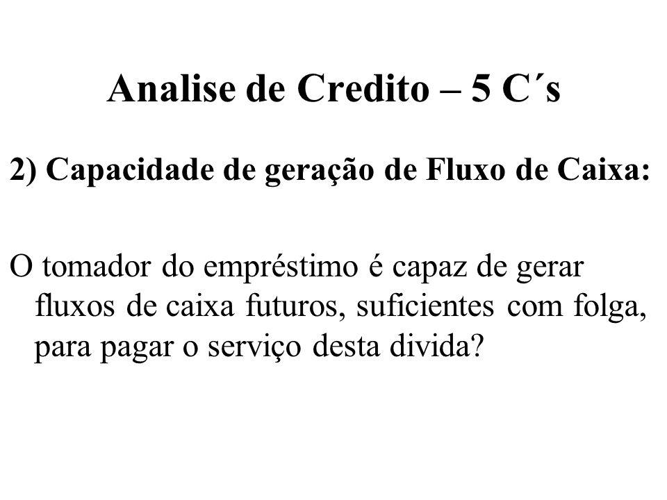 Analise de Credito – 5 C´s 2) Capacidade de geração de Fluxo de Caixa: O tomador do empréstimo é capaz de gerar fluxos de caixa futuros, suficientes c
