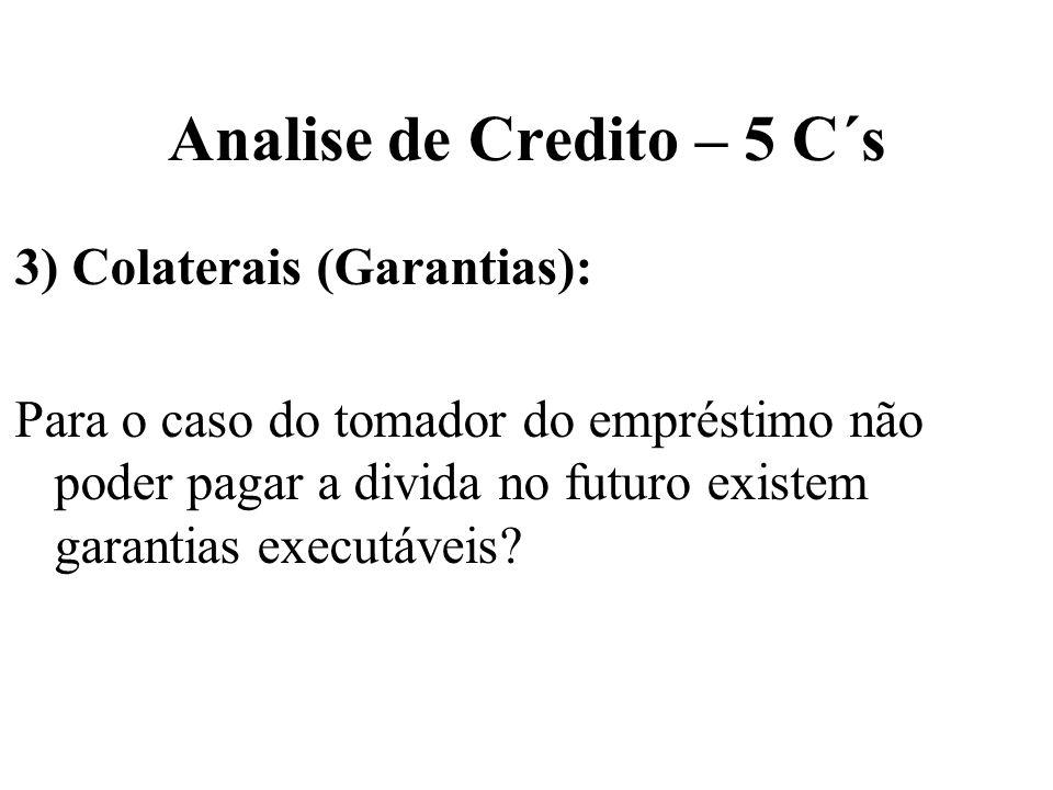 Analise de Credito – 5 C´s 3) Colaterais (Garantias): Para o caso do tomador do empréstimo não poder pagar a divida no futuro existem garantias execut
