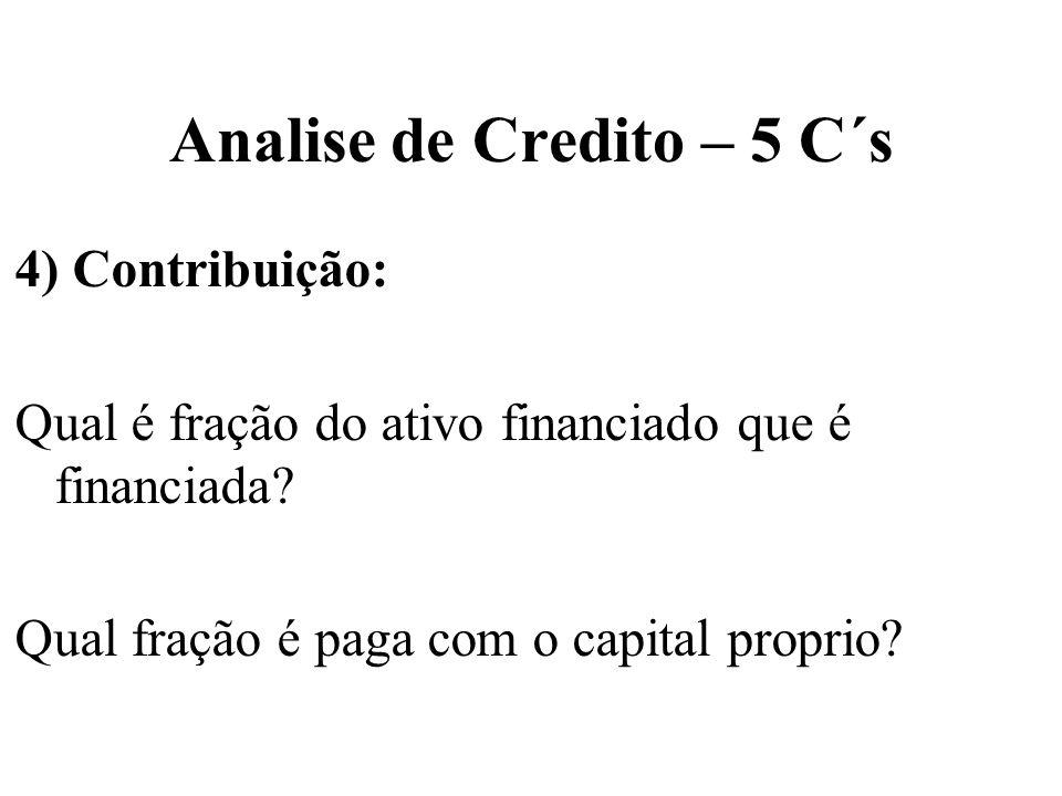 Analise de Credito – 5 C´s 4) Contribuição: Qual é fração do ativo financiado que é financiada? Qual fração é paga com o capital proprio?
