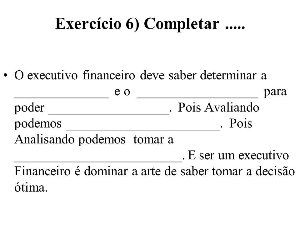 Exercício 6) Completar..... O executivo financeiro deve saber determinar a ______________ e o __________________ para poder __________________. Pois A