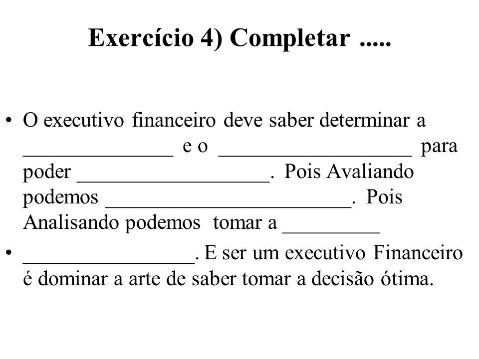 Exercício 4) Completar..... O executivo financeiro deve saber determinar a ______________ e o __________________ para poder __________________. Pois A