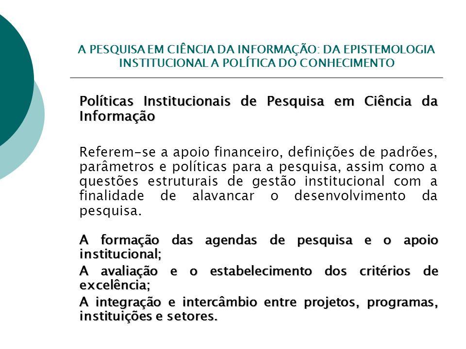 A PESQUISA EM CIÊNCIA DA INFORMAÇÃO: DA EPISTEMOLOGIA INSTITUCIONAL A POLÍTICA DO CONHECIMENTO Políticas Institucionais de Pesquisa em Ciência da Info